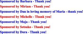 Sponsored by Barbara - Thank you! Sponsored by Miriam - Thank you! Sponsored by Dan in loving memory of Maria - thank you! Sponsored by Michelle - Thank you! Sponsored by Maja - Thank you! Sponsored by Setsuko - Thank you! Sponsored by Dora - Thank you!