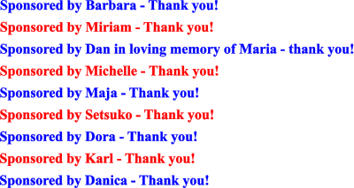 Sponsored by Barbara - Thank you! Sponsored by Miriam - Thank you! Sponsored by Dan in loving memory of Maria - thank you! Sponsored by Michelle - Thank you! Sponsored by Maja - Thank you! Sponsored by Setsuko - Thank you! Sponsored by Dora - Thank you! Sponsored by Karl - Thank you! Sponsored by Danica - Thank you!